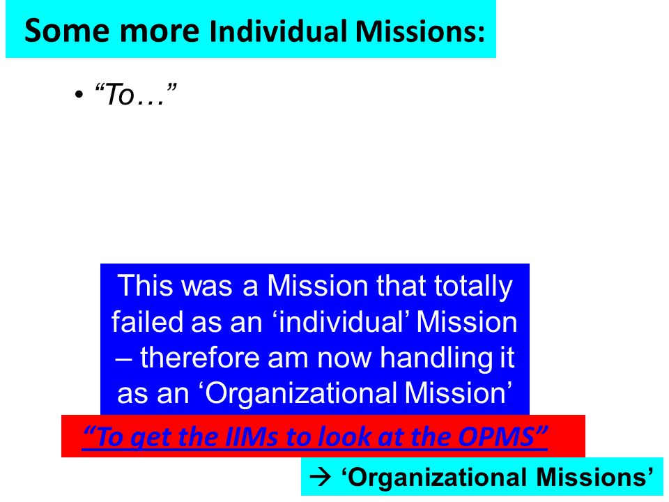  'Organizational Missions' Some more Individual Missions: To… To get the IIMs to look at the OPMS This was a Mission that totally failed as an 'individual' Mission – therefore am now handling it as an 'Organizational Mission'