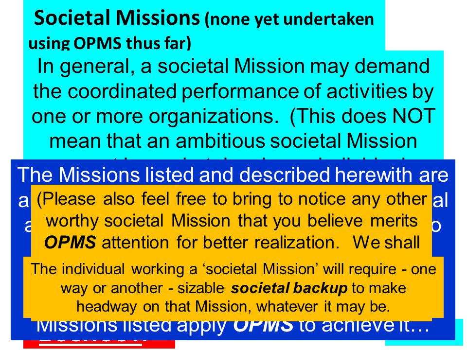 Societal Missions (none yet undertaken using OPMS thus far) To develop effective education systems, at various levels, that will effectively meet the needs of the nation during the 21 st century To develop effective education systems, at various levels, that will effectively meet the needs of the nation during the 21 st century To ensure that we allocate sufficient resources to meet the needs of the primary education sector To ensure that we allocate sufficient resources to meet the needs of the primary education sector To develop a truly effective system of technical education for the nation To develop a truly effective system of technical education for the nation To develop a truly effective system of management education for the nation To develop a truly effective system of management education for the nation To ensure that we develop at least 10 educational institutions that are reckoned to be within the top 100 worldwide – within 5 years To ensure that we develop at least 10 educational institutions that are reckoned to be within the top 100 worldwide – within 5 years In progress – details in due course  More In general, a societal Mission may demand the coordinated performance of activities by one or more organizations.