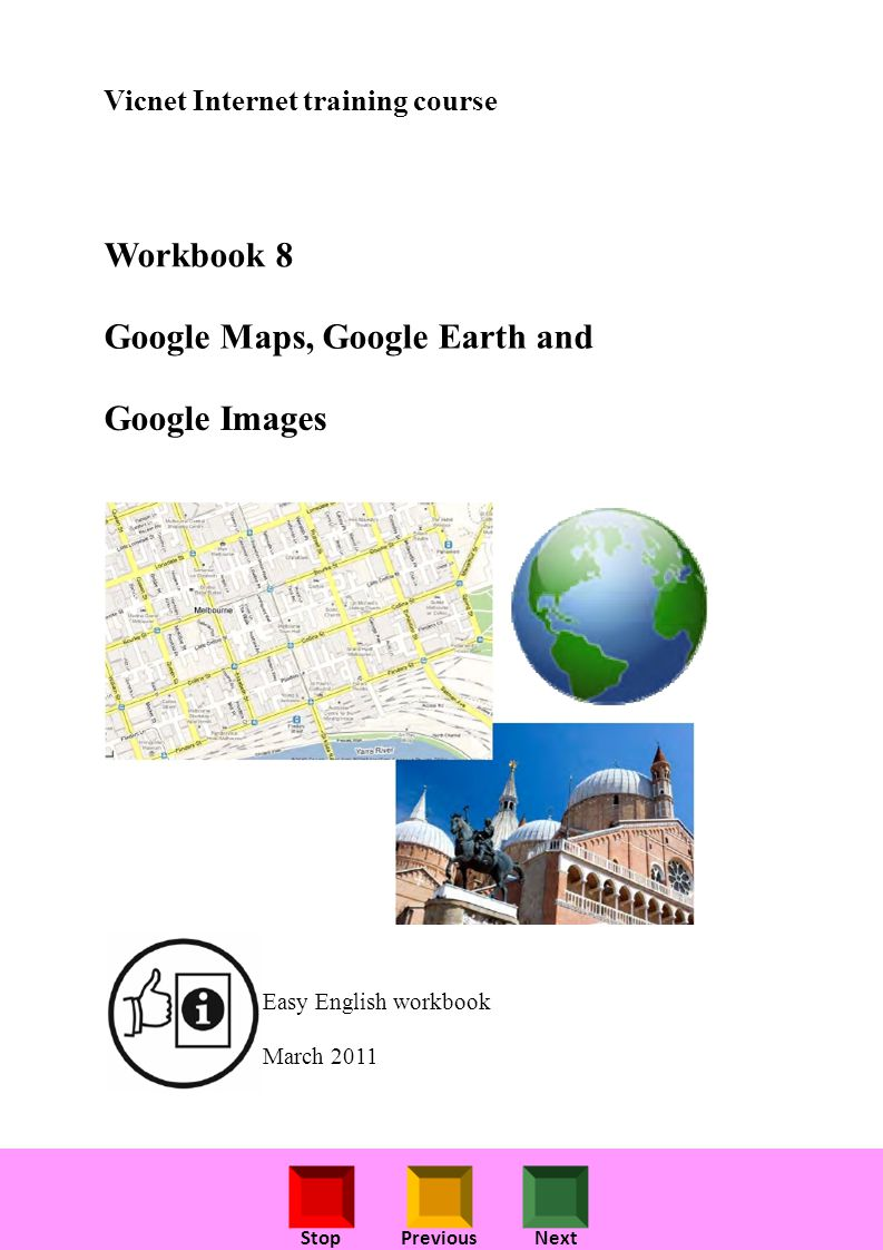 StopPreviousNext Vicnet Internet training course Workbook 8 Google Maps, Google Earth and Google Images Easy English workbook March 2011