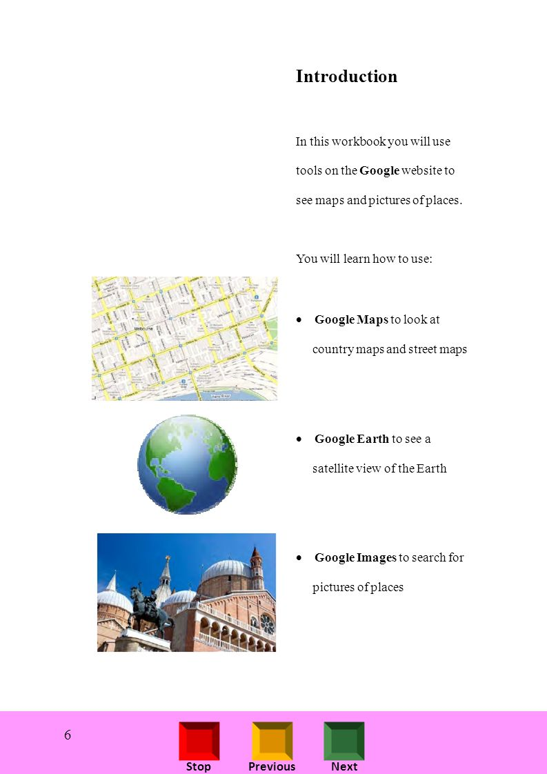 StopPreviousNext Introduction In this workbook you will use tools on the Google website to see maps and pictures of places.