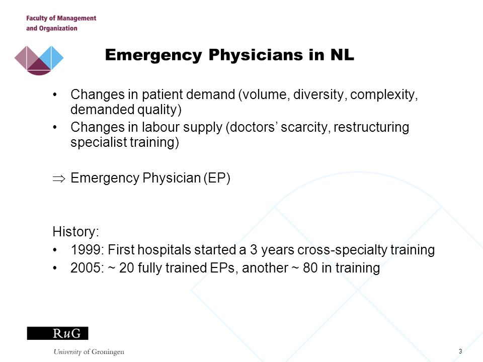 3 Emergency Physicians in NL Changes in patient demand (volume, diversity, complexity, demanded quality) Changes in labour supply (doctors' scarcity, restructuring specialist training)  Emergency Physician (EP) History: 1999: First hospitals started a 3 years cross-specialty training 2005: ~ 20 fully trained EPs, another ~ 80 in training