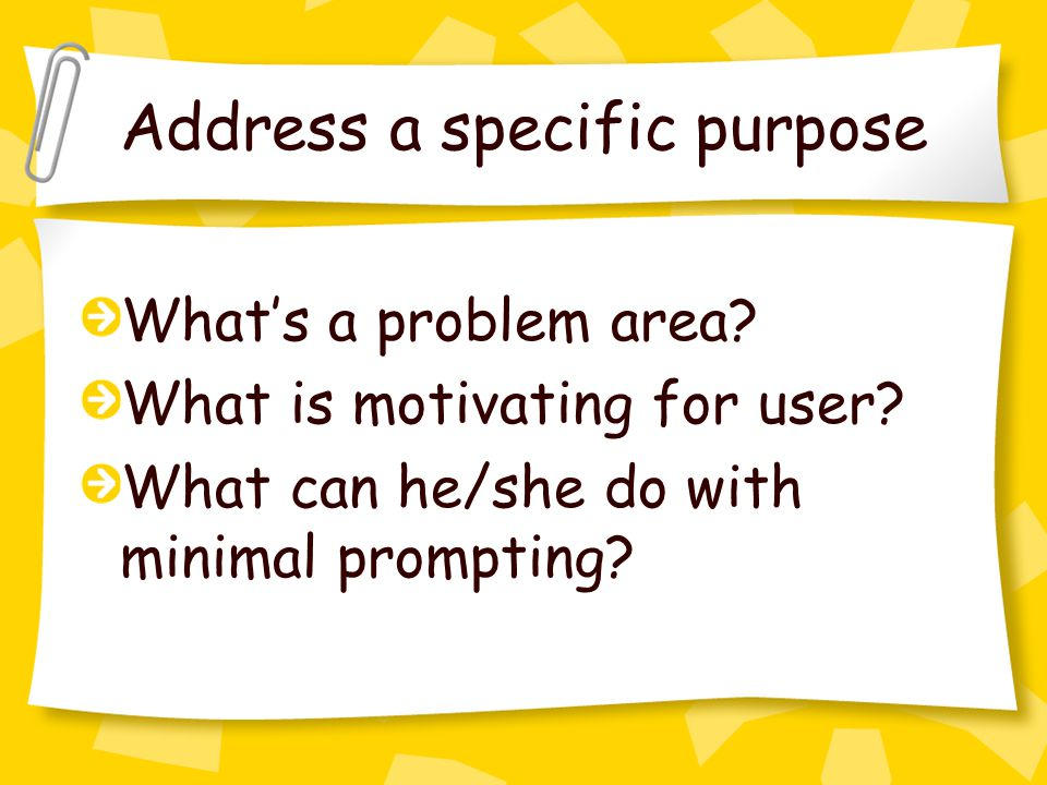 Address a specific purpose What's a problem area. What is motivating for user.