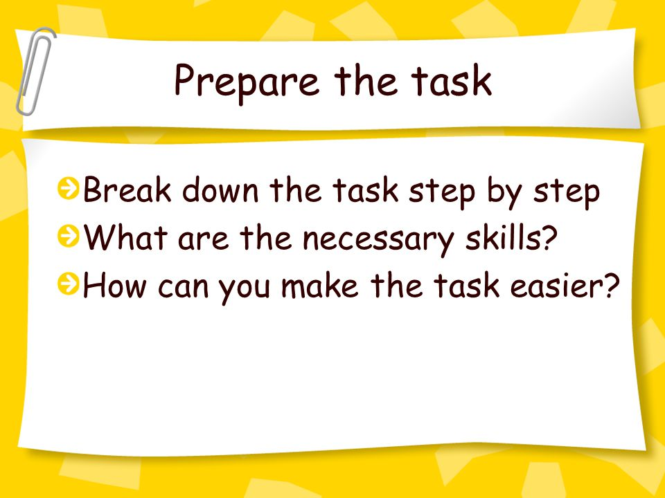 Prepare the task Break down the task step by step What are the necessary skills.