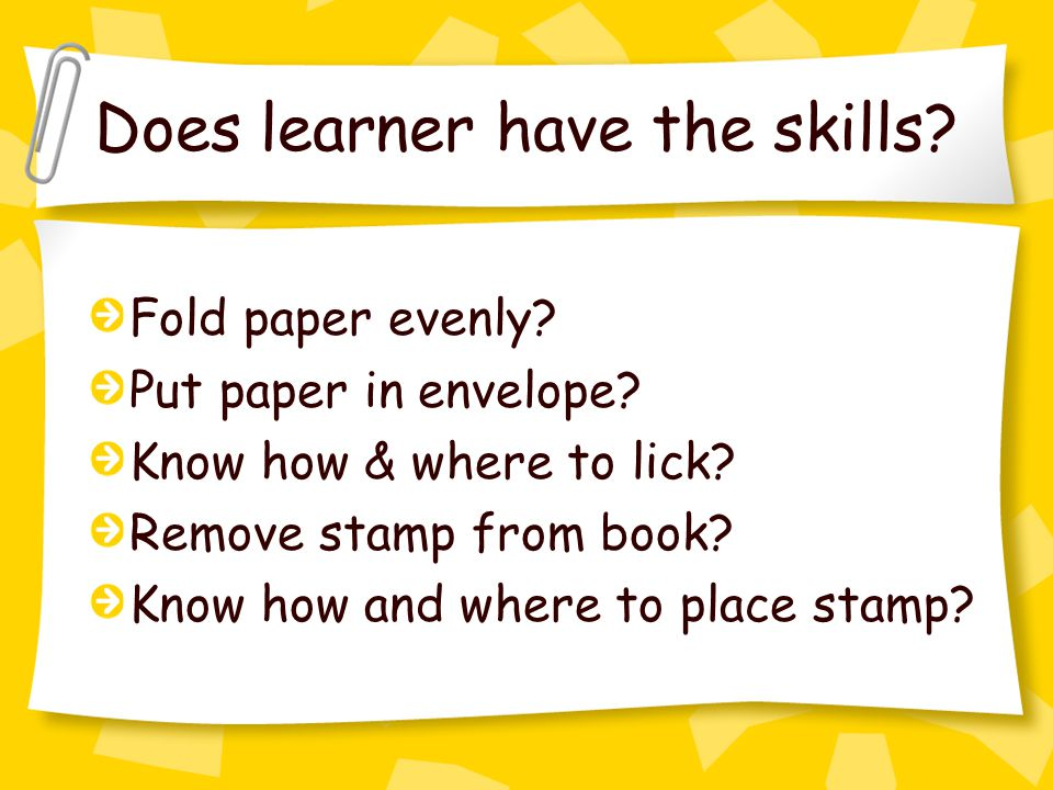 Does learner have the skills. Fold paper evenly. Put paper in envelope.