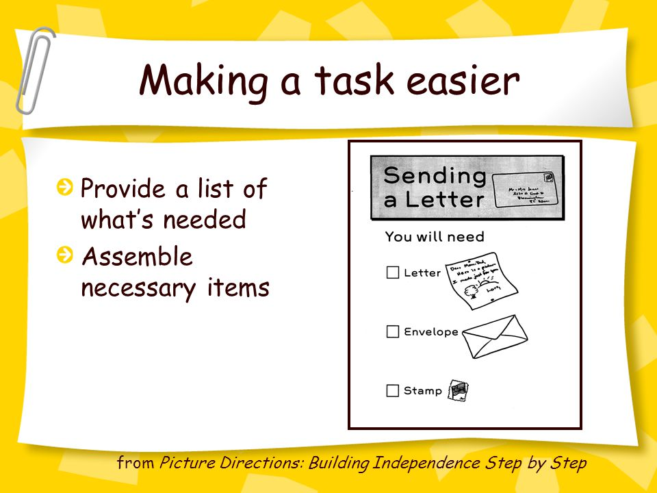 Making a task easier Provide a list of what's needed Assemble necessary items from Picture Directions: Building Independence Step by Step