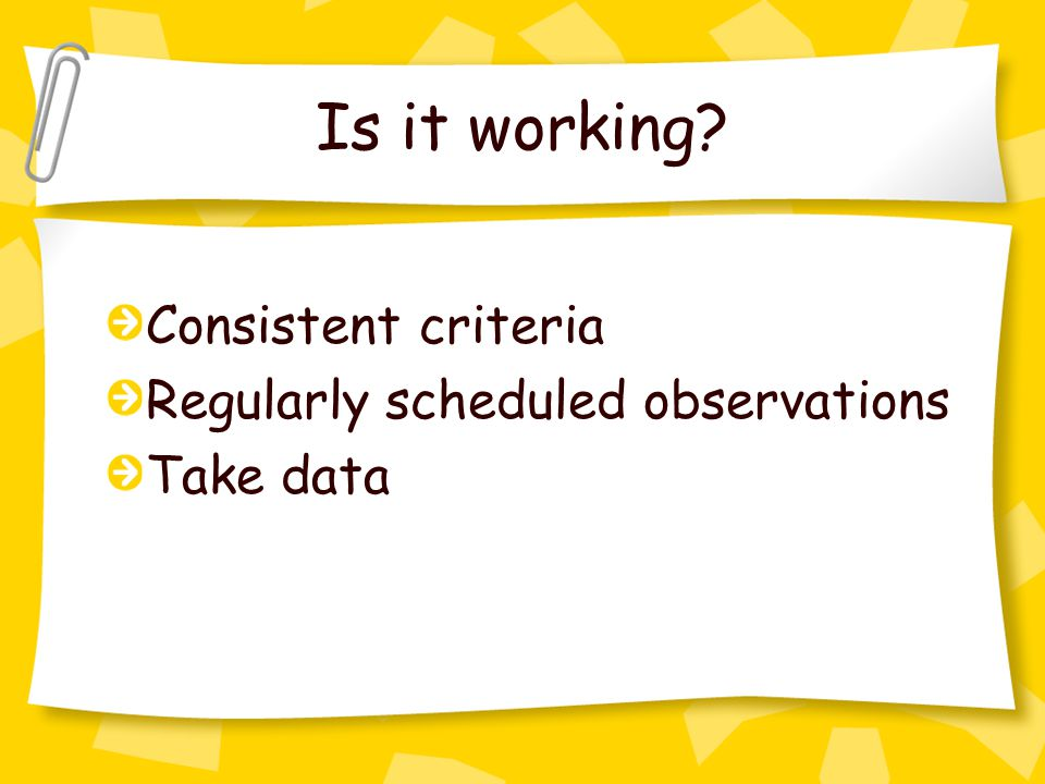 Is it working Consistent criteria Regularly scheduled observations Take data