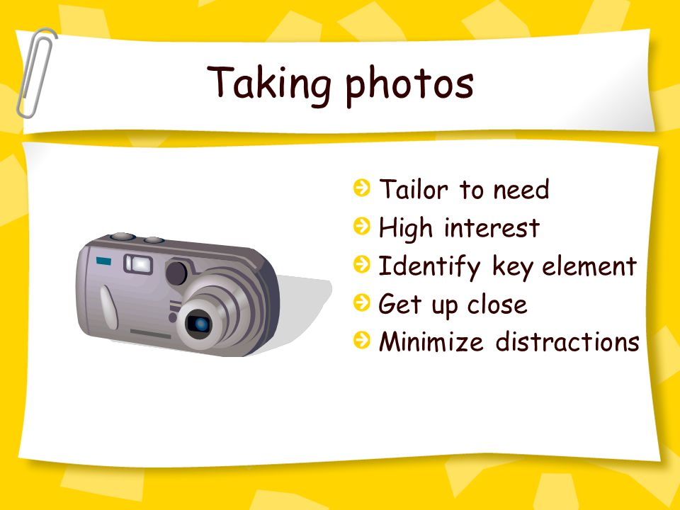 Taking photos Tailor to need High interest Identify key element Get up close Minimize distractions