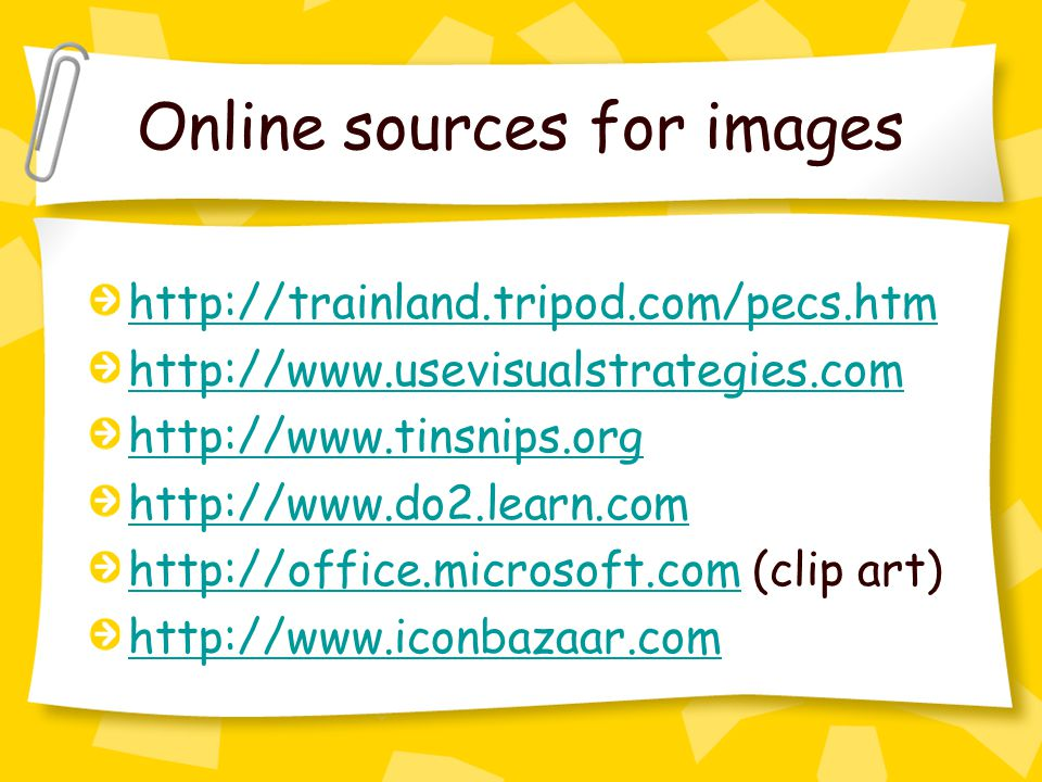 Online sources for images http://trainland.tripod.com/pecs.htm http://www.usevisualstrategies.com http://www.tinsnips.org http://www.do2.learn.com http://office.microsoft.comhttp://office.microsoft.com (clip art) http://www.iconbazaar.com