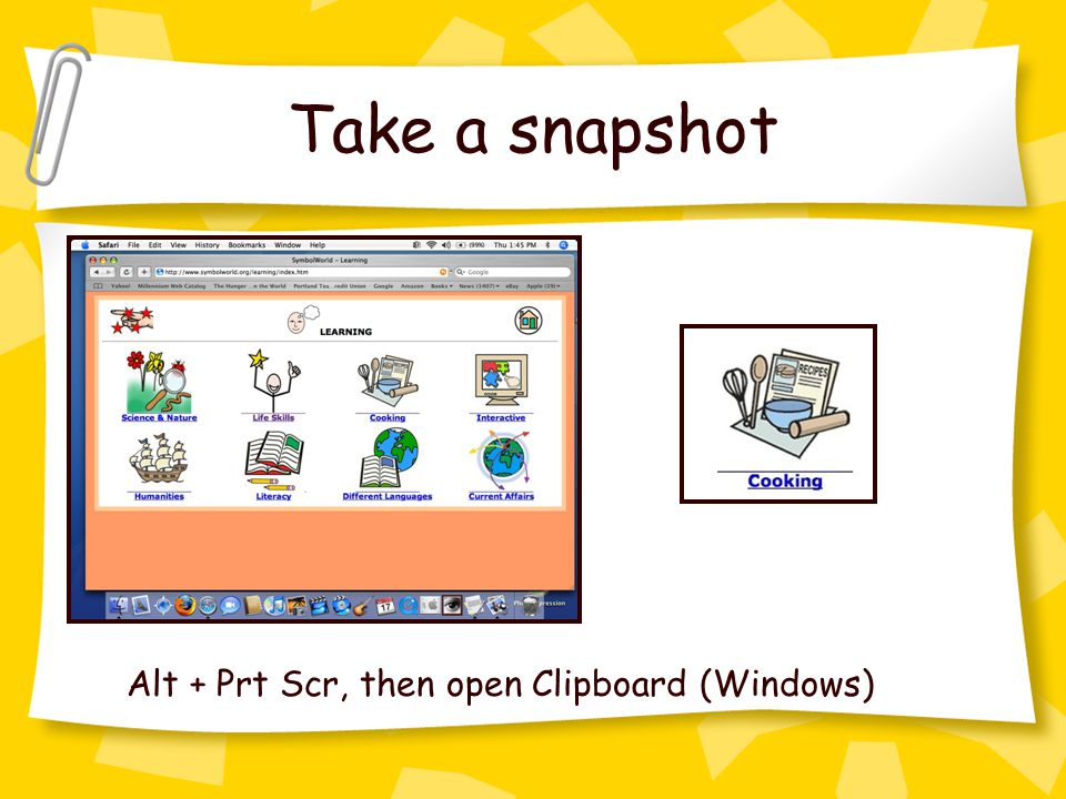 Take a snapshot Alt + Prt Scr, then open Clipboard (Windows)