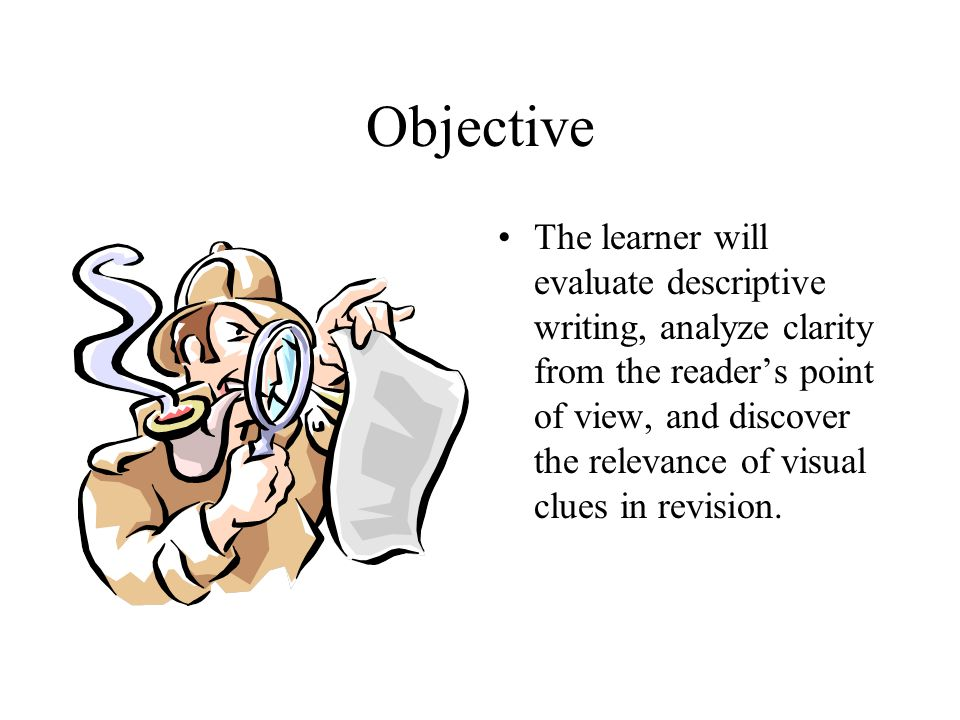 Objective The learner will evaluate descriptive writing, analyze clarity from the reader's point of view, and discover the relevance of visual clues in revision.