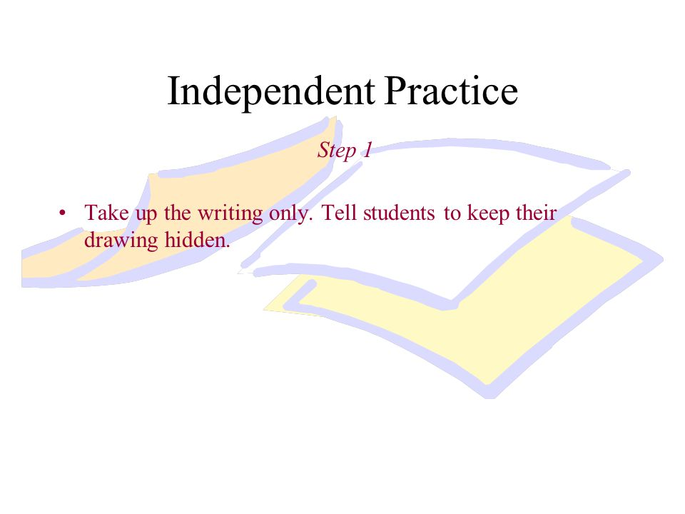 Independent Practice Step 1 Take up the writing only. Tell students to keep their drawing hidden.