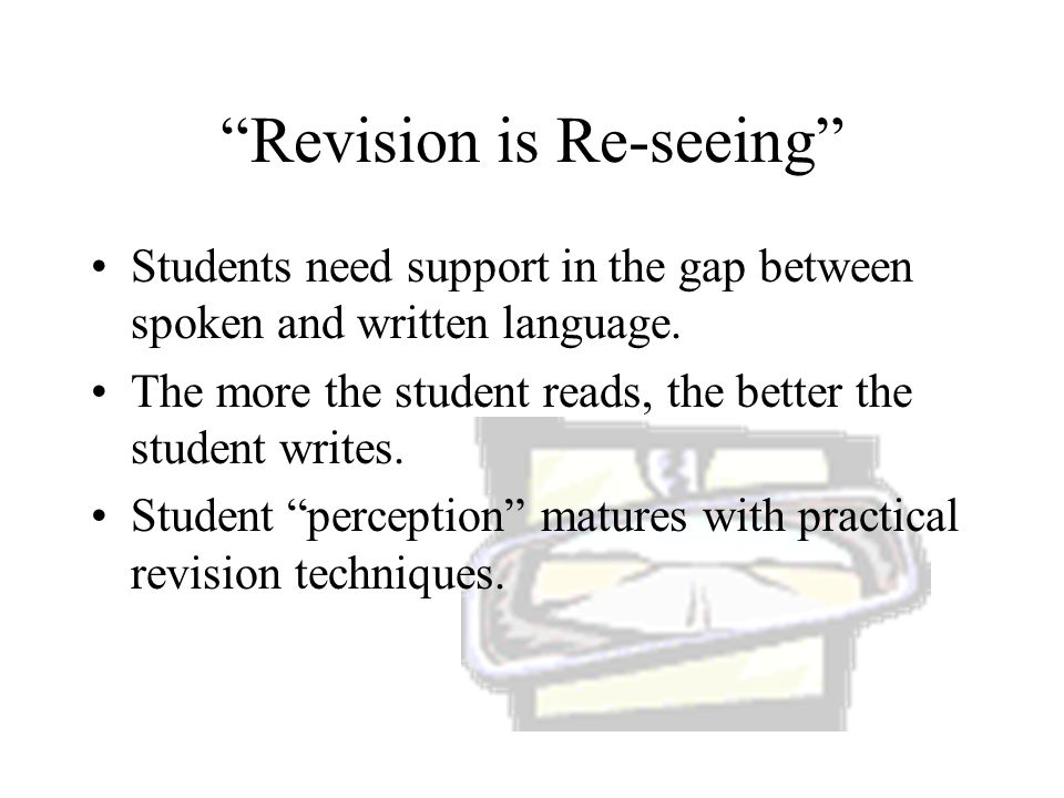 Revision is Re-seeing Students need support in the gap between spoken and written language.