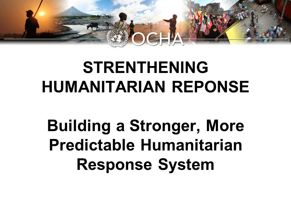 Predictability, Accountability and Partnership Better support to national-led response efforts Common standards and tools Predictable stockpiles and trained expertise Unified interface for Governments, donors & other actors First port of call and provider of last resort Mainstreaming Gender, HIV/AIDS, Environment Commitment to Monitoring & Evaluation