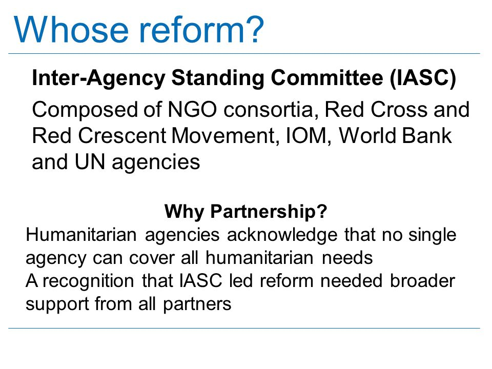 Whose reform? Inter-Agency Standing Committee (IASC) Composed of NGO consortia, Red Cross and Red Crescent Movement, IOM, World Bank and UN agencies W