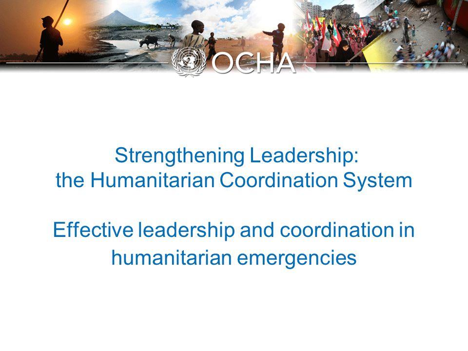 Strengthening Leadership: the Humanitarian Coordination System Effective leadership and coordination in humanitarian emergencies