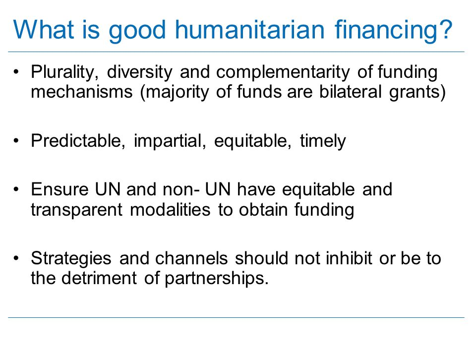 What is good humanitarian financing? Plurality, diversity and complementarity of funding mechanisms (majority of funds are bilateral grants) Predictab