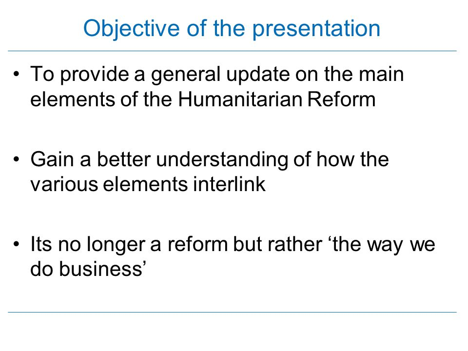 Objective of the presentation To provide a general update on the main elements of the Humanitarian Reform Gain a better understanding of how the vario