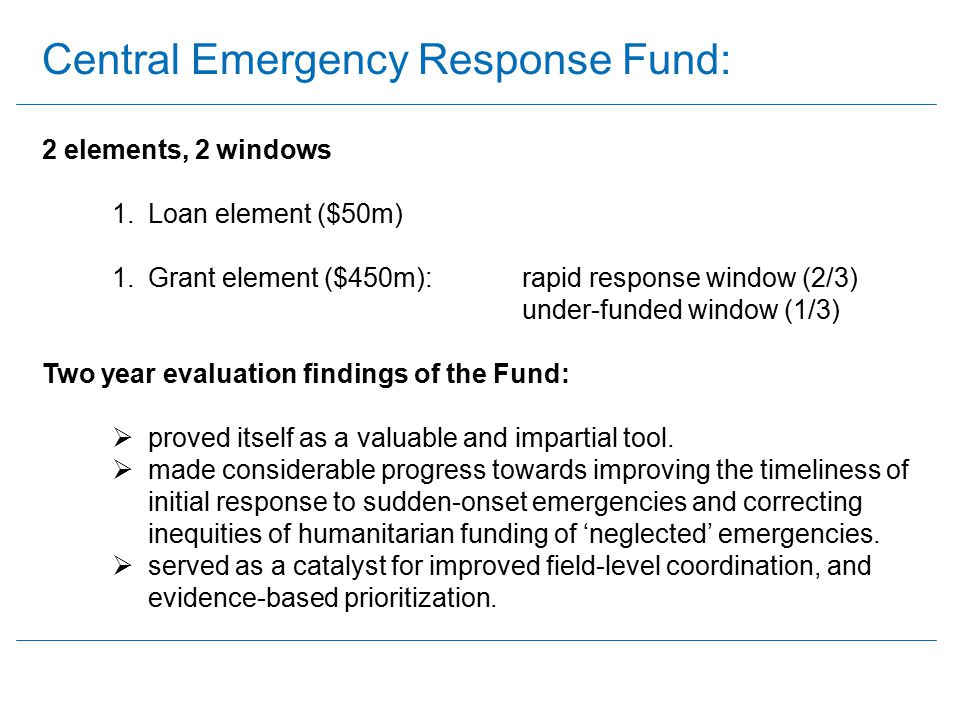 Central Emergency Response Fund: 2 elements, 2 windows 1.Loan element ($50m) 1.Grant element ($450m): rapid response window (2/3) under-funded window