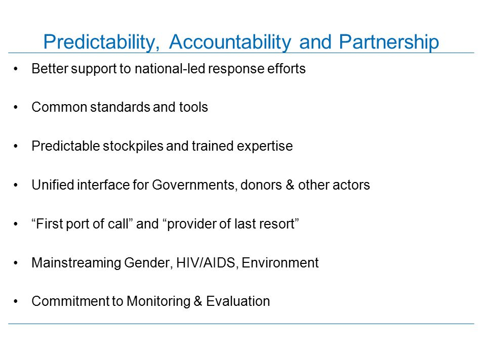 Predictability, Accountability and Partnership Better support to national-led response efforts Common standards and tools Predictable stockpiles and t