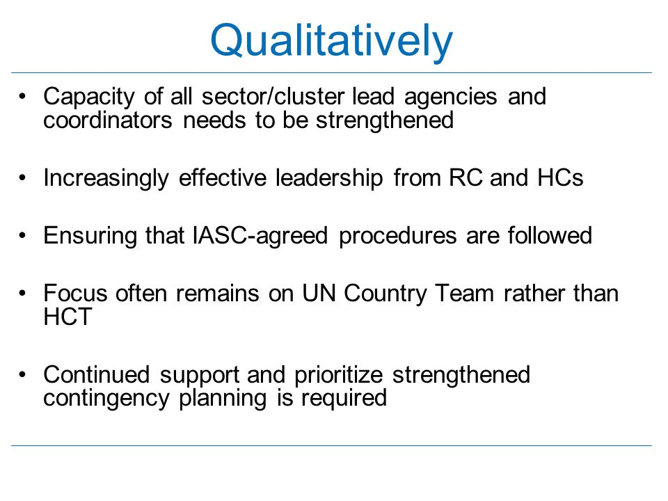 Qualitatively Capacity of all sector/cluster lead agencies and coordinators needs to be strengthened Increasingly effective leadership from RC and HCs