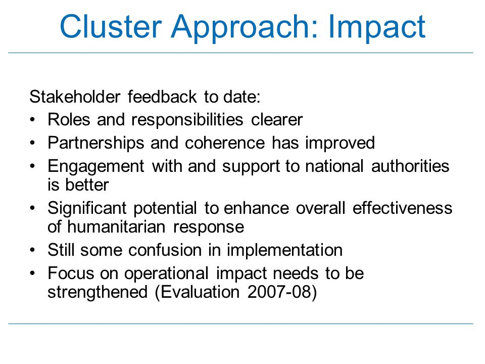 Cluster Approach: Impact Stakeholder feedback to date: Roles and responsibilities clearer Partnerships and coherence has improved Engagement with and