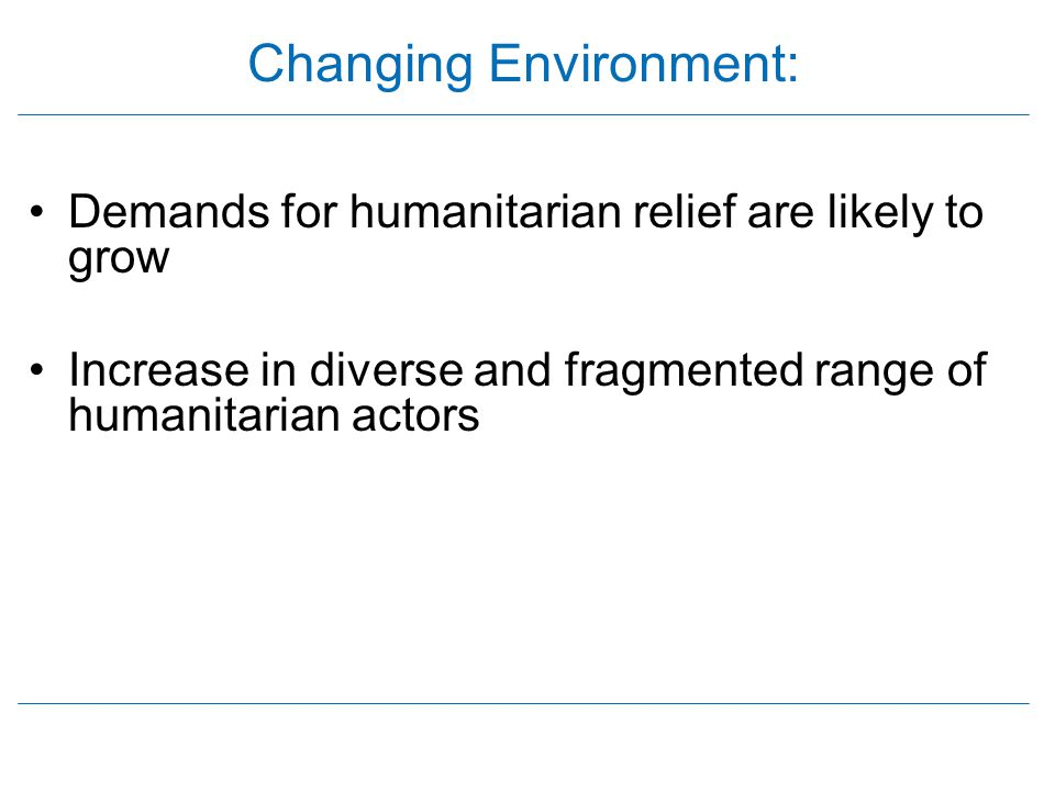 Changing Environment: Demands for humanitarian relief are likely to grow Increase in diverse and fragmented range of humanitarian actors