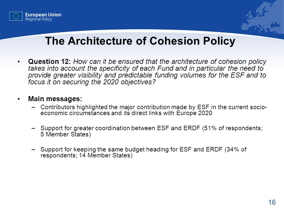 16 The Architecture of Cohesion Policy Question 12: How can it be ensured that the architecture of cohesion policy takes into account the specificity of each Fund and in particular the need to provide greater visibility and predictable funding volumes for the ESF and to focus it on securing the 2020 objectives.