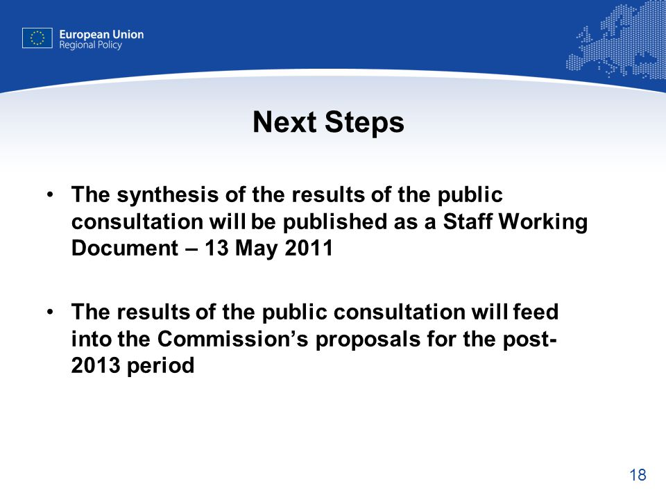 18 Next Steps The synthesis of the results of the public consultation will be published as a Staff Working Document – 13 May 2011 The results of the public consultation will feed into the Commission's proposals for the post- 2013 period
