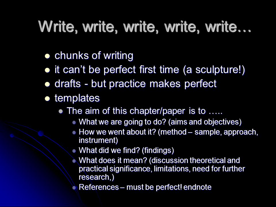 Write, write, write, write, write… chunks of writing chunks of writing it can't be perfect first time (a sculpture!) it can't be perfect first time (a sculpture!) drafts - but practice makes perfect drafts - but practice makes perfect templates templates The aim of this chapter/paper is to …..