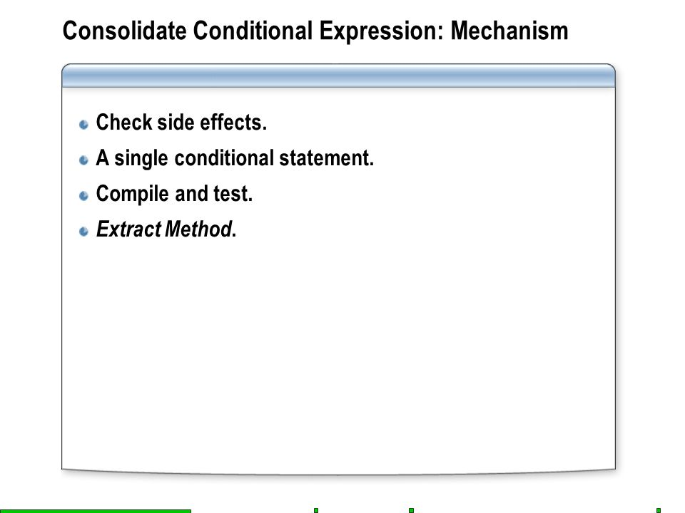 Consolidate Conditional Expression: Mechanism Check side effects. A single conditional statement. Compile and test. Extract Method.