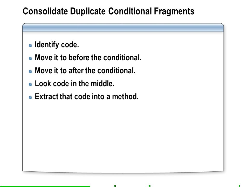 Consolidate Duplicate Conditional Fragments Identify code. Move it to before the conditional. Move it to after the conditional. Look code in the middl