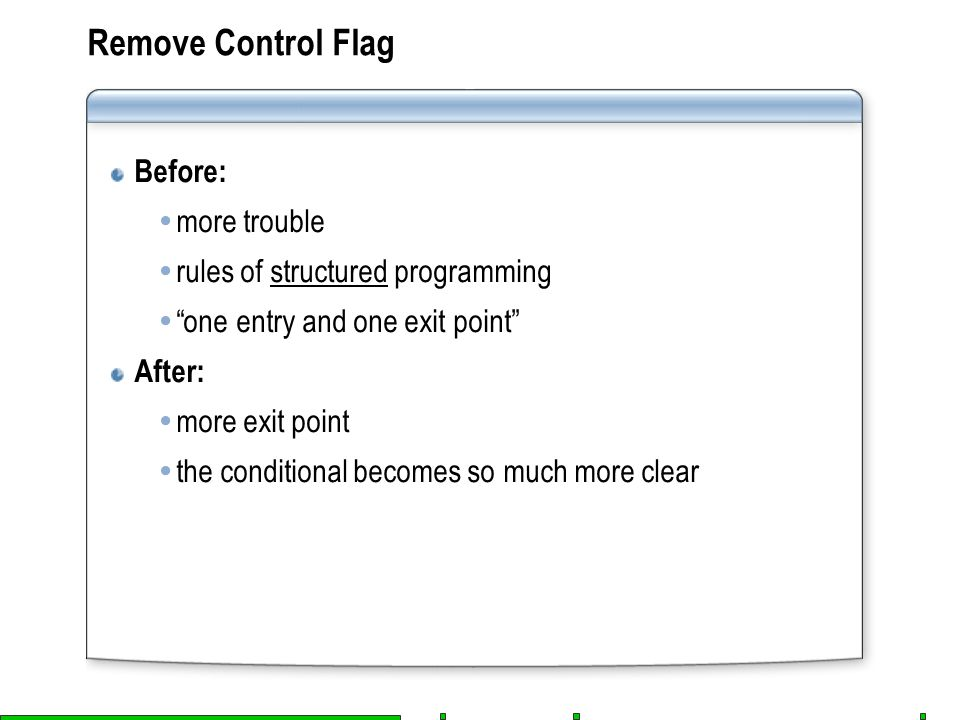 Remove Control Flag Before:  more trouble  rules of structured programming  one entry and one exit point After:  more exit point  the conditional becomes so much more clear