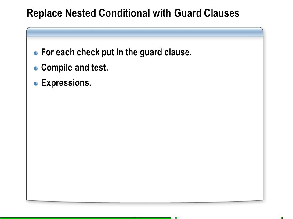 Replace Nested Conditional with Guard Clauses For each check put in the guard clause. Compile and test. Expressions.