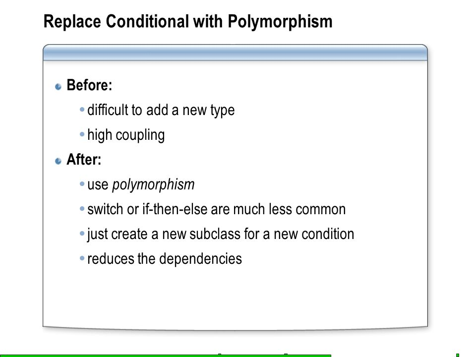 Before:  difficult to add a new type  high coupling After:  use polymorphism  switch or if-then-else are much less common  just create a new subc