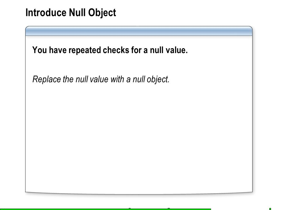Introduce Null Object You have repeated checks for a null value. Replace the null value with a null object.
