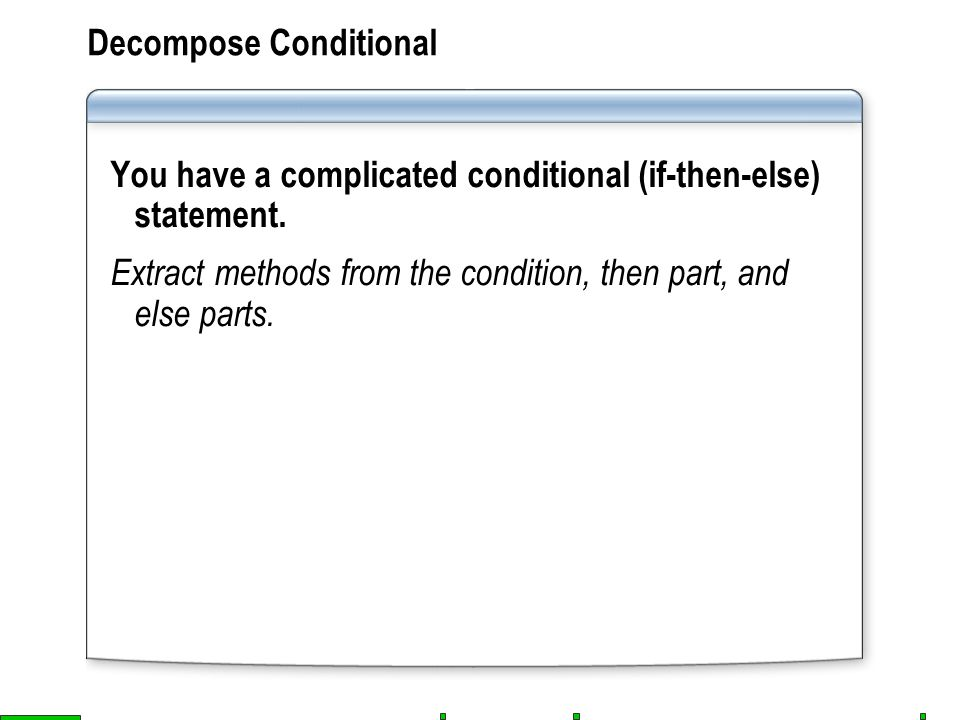 Decompose Conditional You have a complicated conditional (if-then-else) statement.