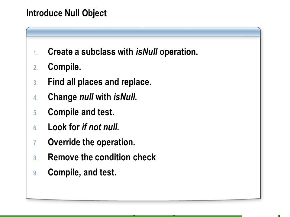 Introduce Null Object 1. Create a subclass with isNull operation. 2. Compile. 3. Find all places and replace. 4. Change null with isNull. 5. Compile a