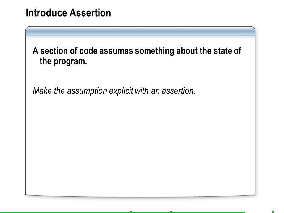 Introduce Assertion A section of code assumes something about the state of the program.