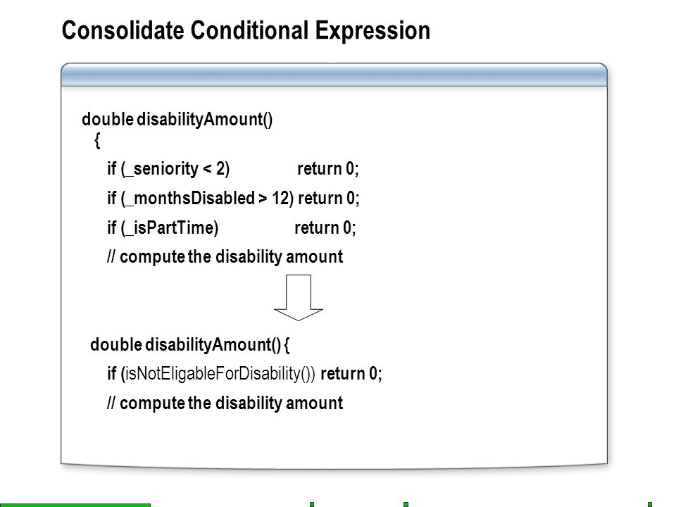 Consolidate Conditional Expression double disabilityAmount() { if (_seniority < 2) return 0; if (_monthsDisabled > 12) return 0; if (_isPartTime) return 0; // compute the disability amount double disabilityAmount() { if ( isNotEligableForDisability()) return 0; // compute the disability amount
