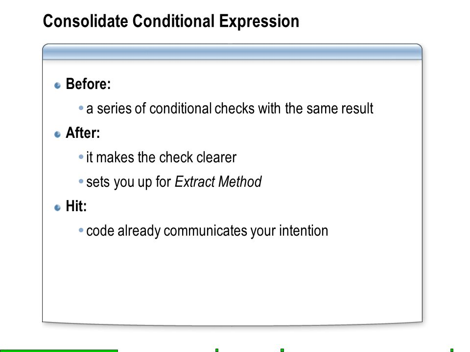 Consolidate Conditional Expression Before:  a series of conditional checks with the same result After:  it makes the check clearer  sets you up for