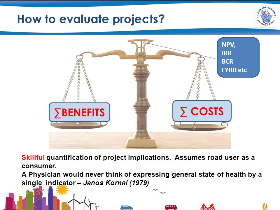 How to evaluate projects. ∑ COSTS ∑BENEFITS Skillful quantification of project implications.