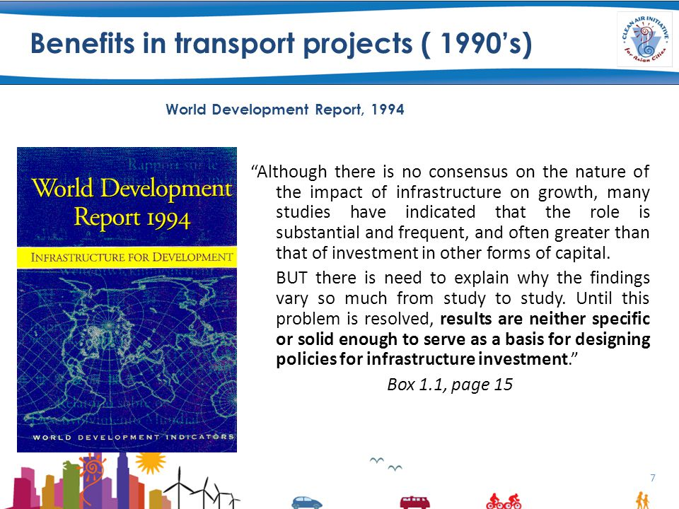 7 Benefits in transport projects ( 1990's) Although there is no consensus on the nature of the impact of infrastructure on growth, many studies have indicated that the role is substantial and frequent, and often greater than that of investment in other forms of capital.