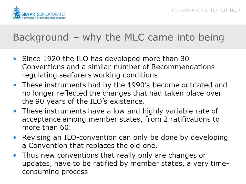 Background – why the MLC came into being Since 1920 the ILO has developed more than 30 Conventions and a similar number of Recommendations regulating seafarers working conditions These instruments had by the 1990's become outdated and no longer reflected the changes that had taken place over the 90 years of the ILO's existence.