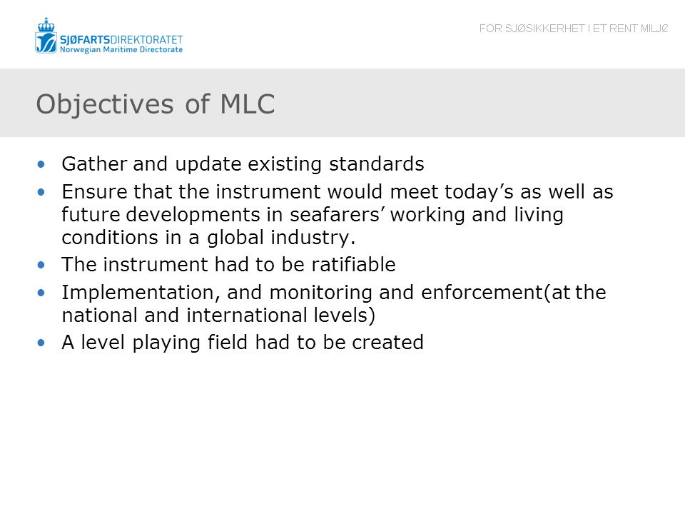 Objectives of MLC Gather and update existing standards Ensure that the instrument would meet today's as well as future developments in seafarers' working and living conditions in a global industry.