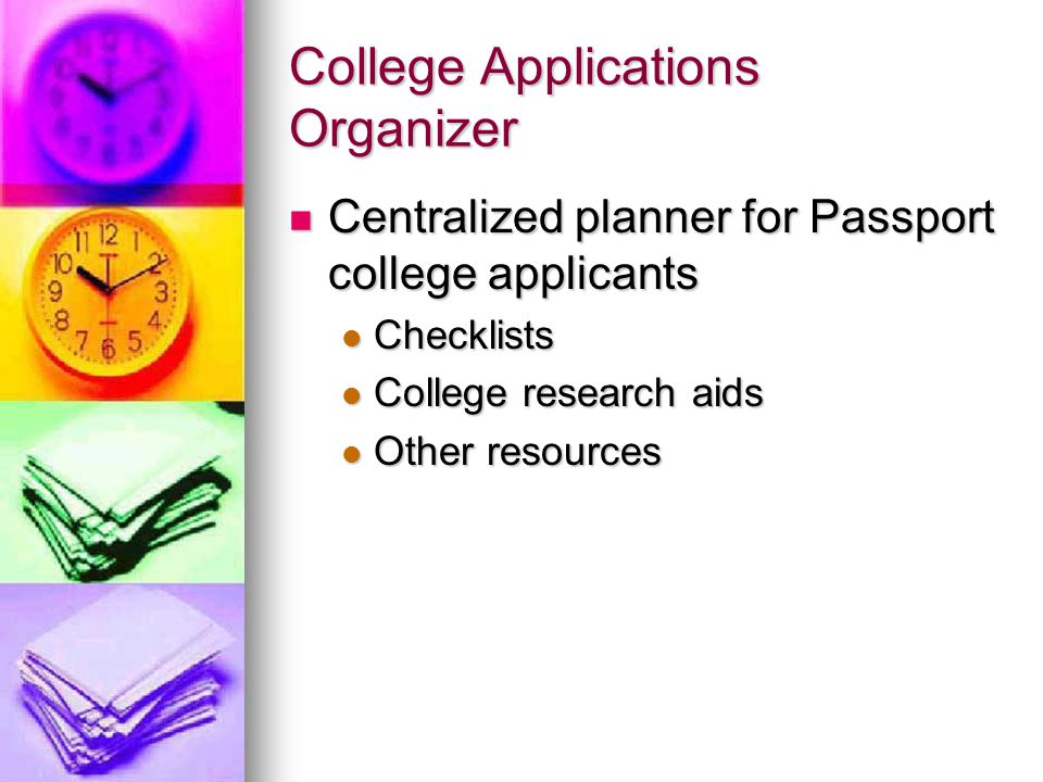 College Applications Organizer Centralized planner for Passport college applicants Centralized planner for Passport college applicants Checklists Checklists College research aids College research aids Other resources Other resources