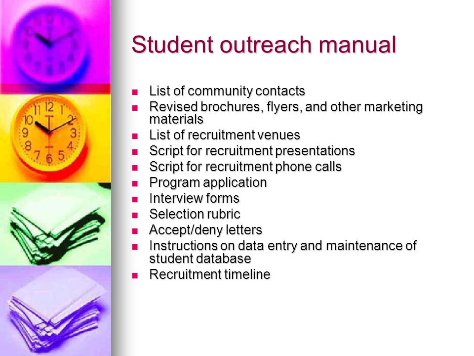 Student outreach manual List of community contacts List of community contacts Revised brochures, flyers, and other marketing materials Revised brochures, flyers, and other marketing materials List of recruitment venues List of recruitment venues Script for recruitment presentations Script for recruitment presentations Script for recruitment phone calls Script for recruitment phone calls Program application Program application Interview forms Interview forms Selection rubric Selection rubric Accept/deny letters Accept/deny letters Instructions on data entry and maintenance of student database Instructions on data entry and maintenance of student database Recruitment timeline Recruitment timeline