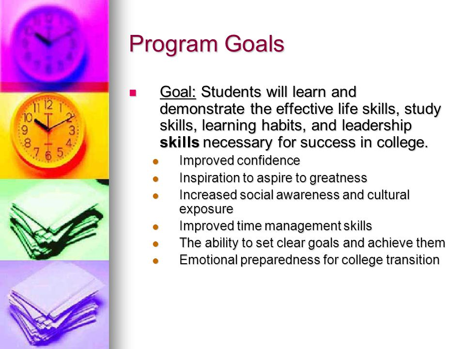 Goal: Students will learn and demonstrate the effective life skills, study skills, learning habits, and leadership skills necessary for success in col