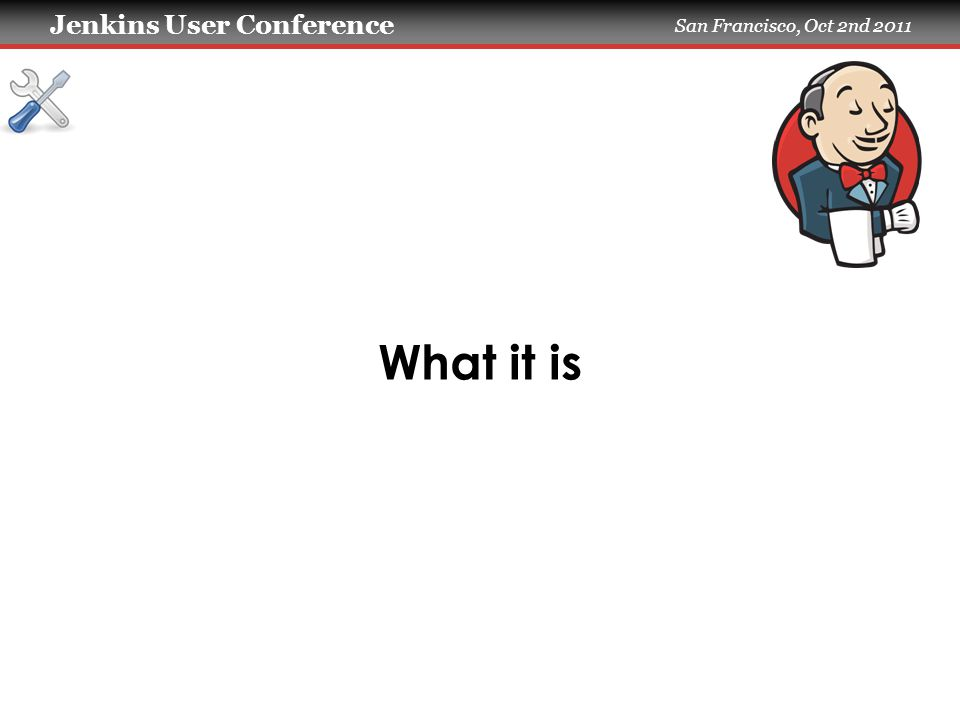 Jenkins User Conference San Francisco, Oct 2nd 2011 What it is