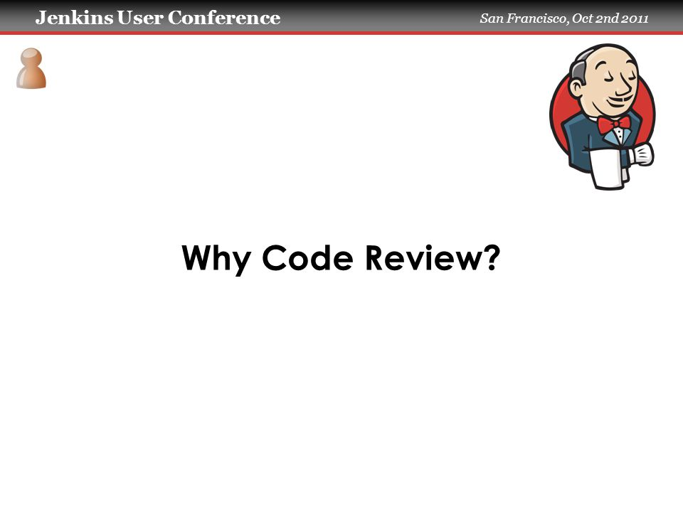 Jenkins User Conference San Francisco, Oct 2nd 2011 Why Code Review
