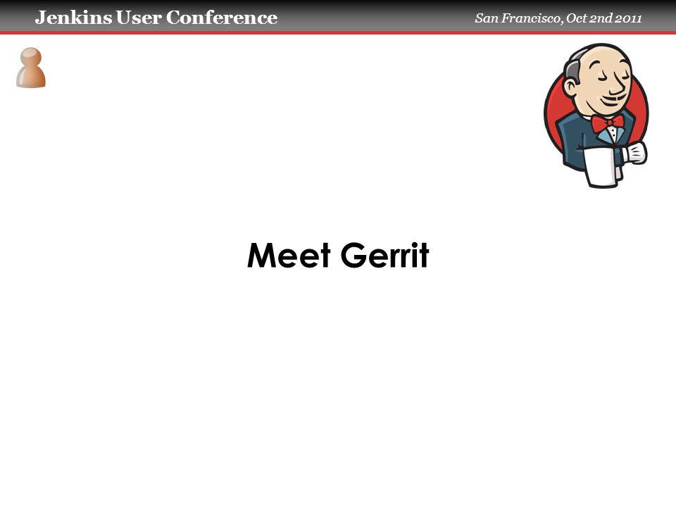 Jenkins User Conference San Francisco, Oct 2nd 2011 Meet Gerrit